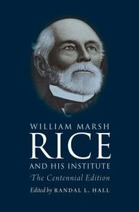 William Marsh Rice and His Institute : The Centennial Edition