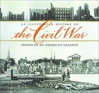 An Illustrated History of the Civil War : Images of an American Tragedy