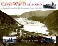 Civil War Railroads: A Pictorial Story of the War between the States  1861 1865