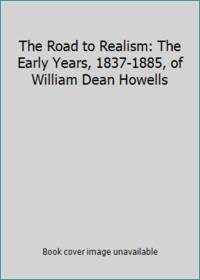 The Road to Realism: The Early Years  1837 1885  of William Dean Howells