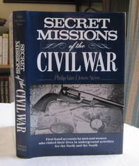 Secret Missions of the Civil War: First-hand Accounts by men & Women who Risked Their Lives in underground activities for the North & South