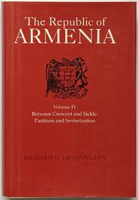 The Republic of Armenia, Volume IV: Between Crescent and Sickle: Partition and Sovietization