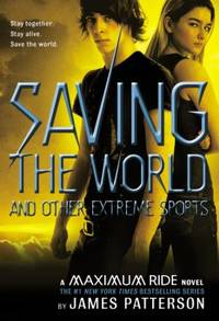 Maximum Ride Saving The World And Other Extreme Sports by Patterson, James - 2007