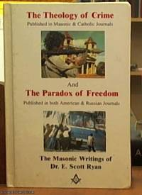 image of The Theology of Crime [ published in Masonic & Catholic journals] and The Paradox of Freedom [ published in both American & Russian journals] The Masonic Writings of Dr E Scott Ryan