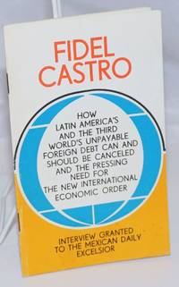 How Latin America's and the Third World's Unpayable Foreign Debt Can and Should be Canceled [sic] and the Pressing Need for the New International Economic Order. Interview Granted to the Mexican Daily Excelsior