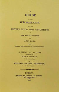 A Guide in the Wilderness; or the History of the First Settlement in the  Western Counties of New York,  With Useful Instructions to Future  Settlers. in a Series of Letters Addressed by Judge Cooper of  Coopers-Town, to William Sampson, Barrister, of New York