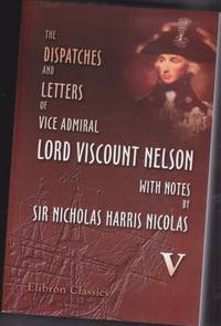 The Dispatches and Letters of Vice Admiral Lord Viscount Nelson - with Notes - Volume (5) (five) v - January 1802 to April 1804