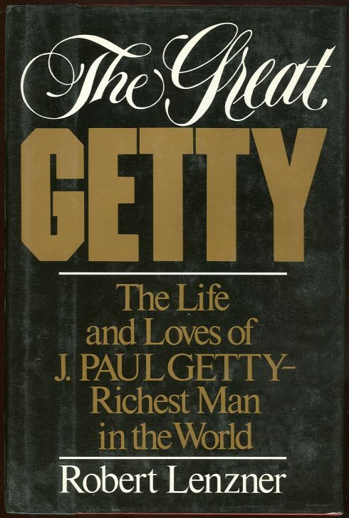 GREAT GETTY The Life and Loves of J. Paul Getty Richest Man in the World, Lenzner, Robert
