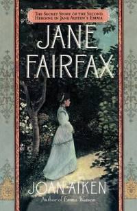 Jane Fairfax : The Secret Story of the Second Heroine in Jane Austen's Emma