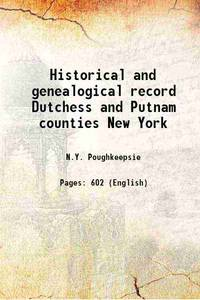 Historical and genealogical record Dutchess and Putnam counties New York 1912 [Hardcover]