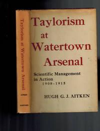 Taylorism at Watertown Arsenal. Scientific Management in Action 1908-1915 by Aitken, Hugh G. J - 1960