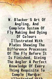 W. Blacker'S Art Of Angling, And Complete System Of Fly Making And Dying Of Colours Illustrated...