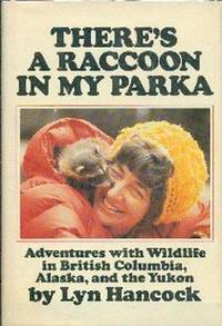 image of There's A Racoon In My Parka.  Adventures With Wildlife in British Columbia, Alaska and The Yukon