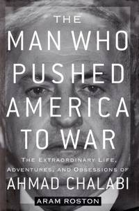The Man Who Pushed America to War: The Extraordinary Life, Adventures, and Obsessions of Ahmad Chalabi
