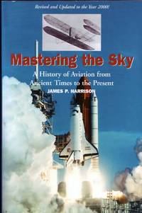 Mastering the Sky A History of Aviation from Ancient Times to the Present