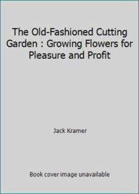 The Old-Fashioned Cutting Garden : Growing Flowers for Pleasure and Profit