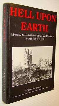 Hell upon earth: A personal account of Prince Edward Island soldiers in the Great War, 1914-1918