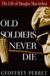 image of Old Soldiers Never Die : The Life of Douglas MacArthur