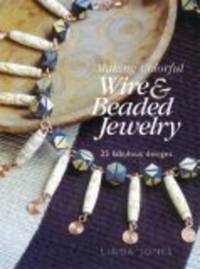 Making Colorful Wire & Beaded Jewelry: 35 Fabulous Designs