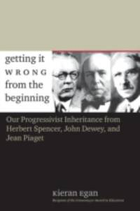 image of Getting It Wrong from the Beginning : Our Progressivist Inheritance from Herbert Spencer, John Dewey, and Jean Piaget