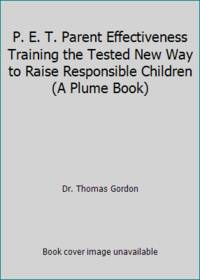 P. E. T. Parent Effectiveness Training the Tested New Way to Raise Responsible Children A Plume Book