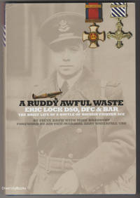 A RUDDY AWFUL WASTE: Eric Lock DSO, DFC and BAR. The Brief Life of a Battle of Britain Fighter Ace