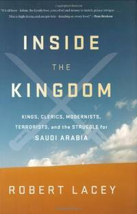 image of Inside the Kingdom: Kings, Clerics, Modernists, Terrorists, and the Struggle for Saudi Arabia