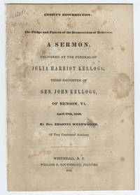 Christ's resurrection: the pledge and pattern of the resurrection of believers. A sermon, delivered at the funeral of Julia Harriot Kellogg, of Benson, Vt. April 27th, 1846.