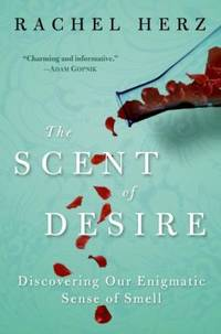 The Scent of Desire : Discovering Our Enigmatic Sense of Smell by Rachel Herz - 2007