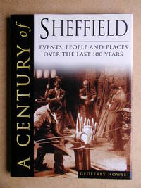 A Century of Sheffield. Events, People and Places Over the Last 100 Years
