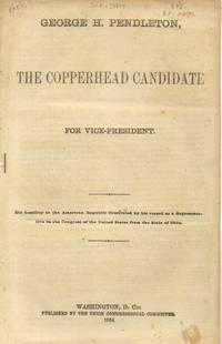 George H. Pendleton. the Copperhead Candidate for Vice-President. His  Hostility to the American Republic Illustrated by His Record As a  Representative in the Congress of the United States from the State of Ohio