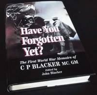 Have You Forgotten Yet?: The First World War Memoirs of C.P.Blacker,