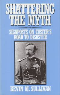 Shattering the Myth: Signposts on Custer's Road to Disaster