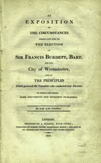 An Exposition of the Circumstances which gave Rise to the Election of Sir Francis Burdett, Bart. for the City of Westminster, and of the Principles which governed the Committee who Conducted that Election. To Which are Added, some Documents not Hitherto Published