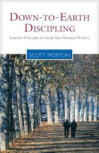 Down to Earth Discipling : Essential Principles to Guide Your Personal Ministry