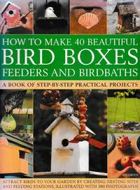 How To Make 40 Beautiful Bird Boxes: Feeders and Birdbaths: A Book of Step-By-Step Practical Projects