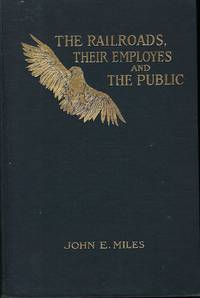 THE RAILROADS, THEIR EMPLOYES AND THE PUBLIC: A DISCOURSE UPON THE RIGHTS, DUTIES, AND OBLIGATIONS OF EACH TOWARD THE OTHER by  John E. Miles MILES - Signed First Edition - 1906 - from Antic Hay Books (SKU: 56277)