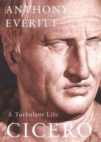 Cicero: A Turbulent Life by Everitt, Anthony