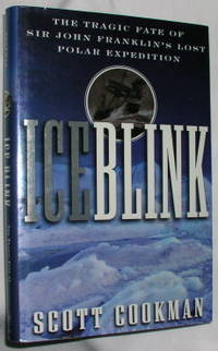 Ice Blink: The Tragic Fate of Sir John Franklin's Lost Polar Expedition by  Scott Cookman - First Edition - 2000 - from E. Manning Books and Biblio.com
