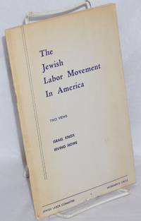 The Jewish labor movement in American, two views. Jewish labor - the reality and the ideal by Israel Knox. The significance of the Jewish labor movement by Irving Howe
