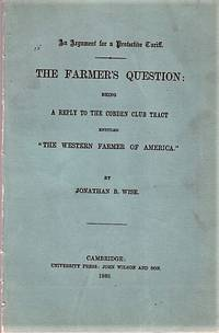"""image of AN ARGUMENT FOR A PROTECTIVE TARIFF.  THE FARMER'S QUESTION;  Being A Reply to the Cobden Club Tract entitled """"The Western Farmer of America.""""  By Jonathan B. Wise."""