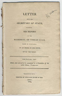 Letter from the Secretary of State, enclosing his report on the memorial of Tobias Lear, made in pursuance of an order of the House, of the 12th instant. 25th January, 1803. Read, and ordered to be committed to a Committee of the whole House, to-morrow. by United States. Dept. of State - 1803 - from Philadelphia Rare Books & Manuscripts Co., LLC (PRB&M)  (SKU: 12159)
