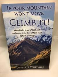 If Your Mountain Won't Move, Climb It!: One climber's test of faith and endurance in the...
