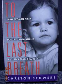 To The Last Breath  Three Women Fight For The Truth Behind A Child's  Tragic Murder by  Carlton Stowers - Hardcover - 1998 - from Hammonds Books  and Biblio.com