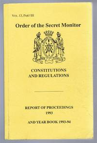 Constitution and Regulations for Government of Order of the Secret Monitor, or Brotherhood of David and Jonathan in British Isles & Territories Overseas Vol. 13 Part III, Report of Proceedings 1993, Year Book 1993-94,