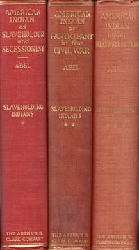 The American Indian as Slaveholder and Secessionist An Omitted Chapter in the Diplomatic History of the Southern Confederacy [and] The American Indian as Participant in the Civil War [and] The American Indian under Reconstruction