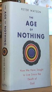 The Age of Nothing; How We Have Sought to Live since the Death of God