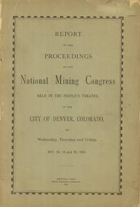 Report on the Proceedings of the National Mining Conference Held in the  People's Theatre in the City of Denver, Colorado, on Wednesday, Thursday  and Friday, Nov. 18, 19, and 20, 1891