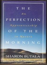 THE PERFECTION OF THE MORNING An Apprenticeship in Nature by  Sharon (Signed) Butala - Signed First Edition - 1994 - from Ravenswood Books and Biblio.co.uk