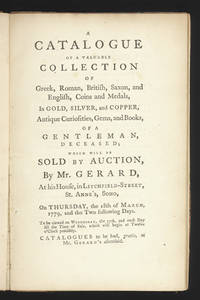 A Catalogue of a Valuable Collection of Greek, Roman, British, Saxon, and English, Coins and Medals, in Gold, Silver and Copper, Antique Curiosities, Gems, and Books, of a Gentleman, deceased; Which will be sold by Auction, by Mr. Gerard, at his House, in Litchfield-Street, St. Anne's, Soho, on Thursday, the 18th of March, 1779, and the Two following days...Catalogues to be had, gratis, at Mr. Gerard's aforesaid
